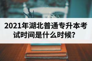 2021年湖北普通专升本考试时间是什么时候?