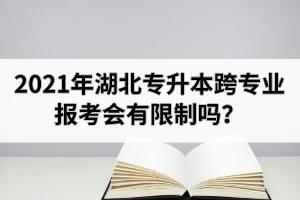 2021年湖北专升本跨专业报考会有限制吗?