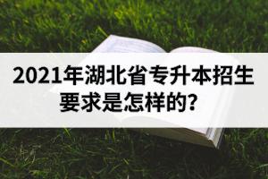 2021年湖北省专升本招生要求是怎样的?报名时间是什么时候?