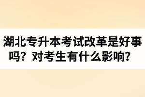 湖北省普通专升本考试改革是好事吗?对考生有什么影响?
