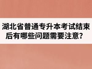 湖北省普通专升本考试结束后有哪些问题需要注意?