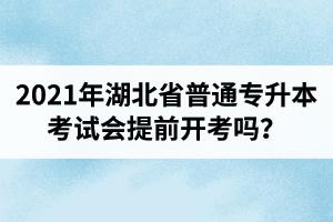 2021年湖北省普通专升本考试会提前开考吗?