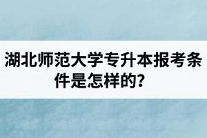 湖北师范大学专升本报考条件是怎样的?毕业是全日制学历吗?