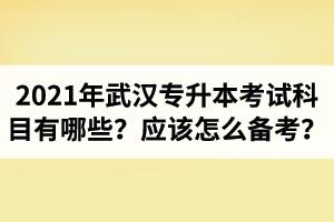 2021年武汉专升本考试科目有哪些?应该怎么备考?