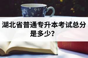 湖北省普通专升本考试总分是多少?