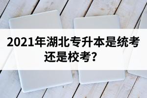 2021年湖北专升本是统考还是校考?考试时间是什么时候?