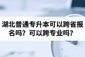 湖北专升本可以跨省报名吗?可以跨专业吗?