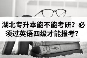湖北普通专升本能不能考研?必须过英语四级才能报专升本考试?