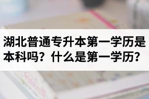 湖北普通专升本第一学历是本科吗?什么是第一学历?