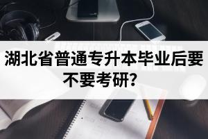 湖北省普通专升本毕业后要不要考研?