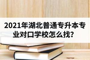 2021年湖北普通专升本专业对口学校怎么找?