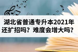 湖北省普通专升本2021年还扩招吗?专升本难度会增大吗?