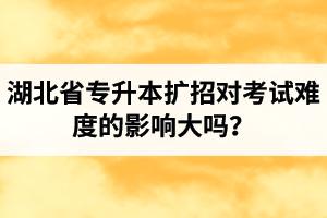 湖北省专升本扩招对考试难度的影响大吗?
