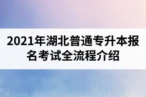 2021年湖北普通专升本报名考试全流程介绍