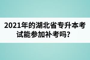 2021年的湖北省专升本考试能参加补考吗?专升本有几次报考机会?