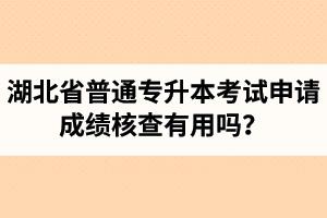 湖北省普通专升本考试申请成绩核查有用吗?申请步骤有哪些?