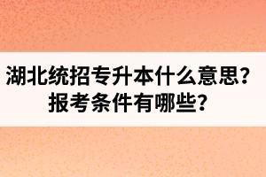 湖北统招专升本什么意思?报考条件有哪些?