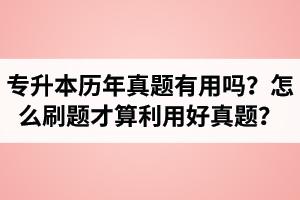 湖北省专升本历年真题有用吗?怎么刷题才算利用好真题?