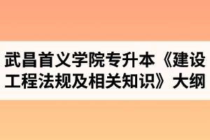 2021年武昌首义学院专升本工程造价专业《建设工程法规及相关知识》考试大纲